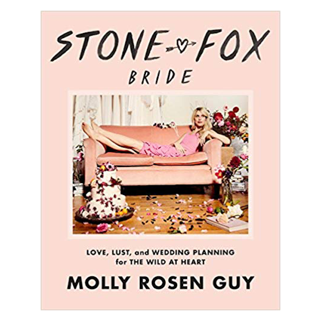 Stone Fox Bride: Love, Lust, and Wedding Planning for the Wild at Heart by Molly Rosen Guy