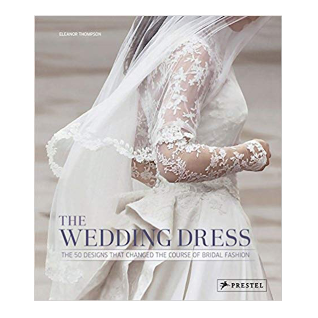 The Wedding Dress: 50 Designs That Changed the Course of Fashion
